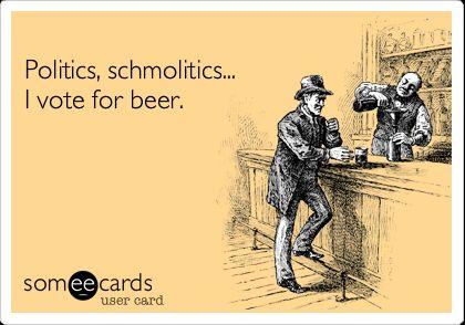 politics shmolitics I vote for beer